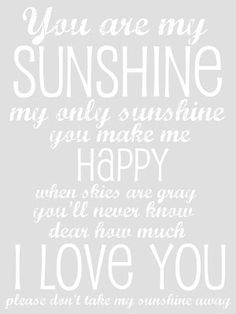 Free You Are My Sunshine Printable -whenever Nick and I have a child, I would like this framed. I used to sing it to Haley all the time. :)