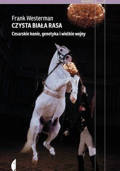 """Frank Westerman, """"Czysta biała rasa. Cesarskie konie, genetyka i wielkie wojny"""", Czarne, Wołowiec 2014. 290 stron."""