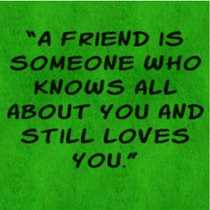 """A friend is someone who knows all about you and still loves..."
