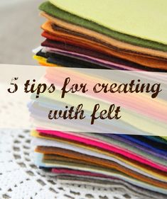 "5 great tips for creating with felt.  Be sure to click on the link at the bottom of the post (""HERE"") for additional tips!"