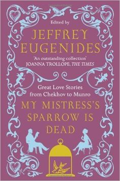 My Mistress's Sparrow is Dead: Great Love Stories from Chekhov to Munro: Amazon.co.uk: Jeffrey Eugenides: 9780007291106: Books