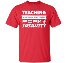 Teaching is a socially acceptable for of insanity - Funny Teacher T-Shirt