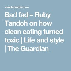 Bad fad – Ruby Tandoh on how clean eating turned toxic | Life and style | The Guardian
