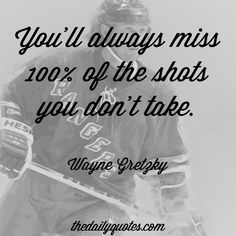 You'll always miss 100% of the shots you don't take. – Wayne Gretsky thedailyquotes.com