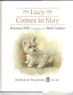 LUCY COMES TO STAY by Rosemary Wells Paintings by Mark Graham; AUCTION SUPPORTS NEEDY WESTIES. Mary Elizabeth loves her new puppy Lucy, a frisky West Highland White Terrier. She learns that puppies need special care & understanding. Beautiful illustrations depict life with a puppy that evoke a time gone by Bidding ends at 7:25 PM EST January 31…