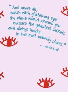 and above all, watch with glittering eyes the whole world around you because the greatest secrets are always hidden in the most unlikely place || ronald dahl quotes
