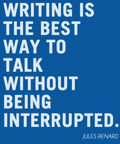 Writing is the best way to talk without being interrupted. -Jules Renard