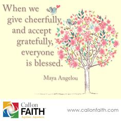 When we give cheerfully and accept gratefully, everyone is blessed. - Maya Angelou #Inspiration #Blessed   callonfaith.com