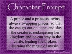 A prince and a princess, twins, always swapping places, so that she can go out on hunts and slay the creatures endangering her kingdom and he can stay in the castle, healing the broken, learning the magic of music.