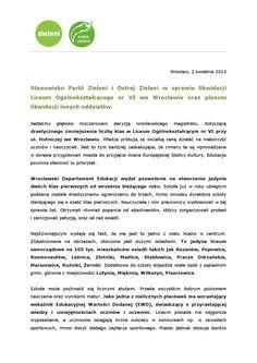Stanowisko Partii Zieloni i Ostrej Zieleni w sprawie likwidacji Liceum Ogólnokształcącego nr VI  Jesteśmy głęboko rozczarowani decyzją wrocławskiego magistratu, dotyczącą drastycznego zmniejszenia liczby klas w Liceum Ogólnokształcącym nr VI przy ul. Hutniczej we Wrocławiu. Władze próbują za wszelką cenę działać na niekorzyść uczniów i nauczycieli. Jest to tym bardziej zaskakujące, że zmiany te są wprowadzane w okresie przygotowań miasta do przyjęcia miana Europejskiej Stolicy Kultury…