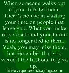 When someone walks out of your life, let them. There's no use in wasting your time on people that leave you. What you make of yourself and your future is no longer tied to them. Yeah, you may miss them, but remember that you weren't the first one to give up....Unknown