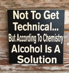 Not To Get Technical But According To Chemistry, Alcohol Is A Solution wood Sign funny alcohol sign by DropALineDesigns on Etsy Sign Quotes, Funny Quotes, Funny Memes, Jokes, Bar Quotes, Funny Fails, Alcohol Signs, Funny Alcohol, Alcohol Memes