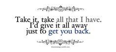 Tomá todo lo que tengo, lo dejaria todo solo porque tenerte de vuelta.