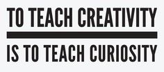 How do you teach creativity?   >   By being an example of curiosity...not an object of curiosity, but an example to others...