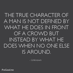 The true character of a man is not defined by what he does in front of a crowd but instead by what he does when no one else is around.