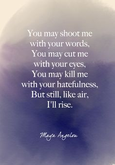"""""""You may shoot me with your words, You may cut me with your eyes, You may kill me with your hatefulness, But still, like air, I'll rise."""" Maya Angelou - Beautiful Words on Resilience That Will Give You Strength in Dark Times - Photos"""