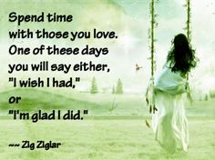 "Spend time with those you love. One of these days you will say either, ""I wish I had,"" or ""I'm glad I did."""
