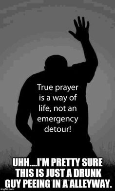 Atheism, Religion, God is Imaginary, Prayer. True prayer is a way of life, not an emergency detour! Uhh... I'm pretty sure this is just a drunk guy peeing in an alleyway.