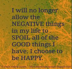 I will no longer allow the NEGATIVE things in my life to SPOIL all of the GOOD things I have. I choose to be HAPPY   #Life #lifelessons #lifeadvice #lifequotes #quotesonlife #negative #spoil #good #choose #happy #shareinspirequotes #share #inspire #quotes #whatsapp