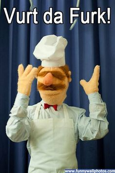 Swedish Chef hahahaha!...I picture him German...Vass da Furk...