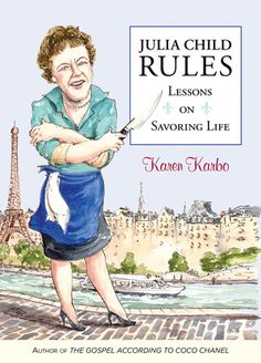 Julia Child Rules - love Karen Karbo's take on Julia's get on my train or watch it go by life's philosophy!