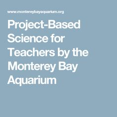 Project-Based Science for Teachers by the Monterey Bay Aquarium