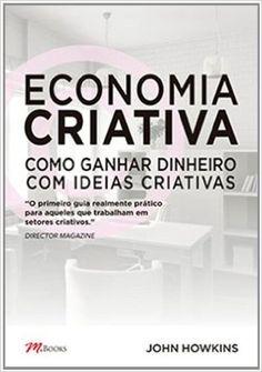 Economia Criativa. Como Ganhar Dinheiro com Ideias Criativas - John Howkins