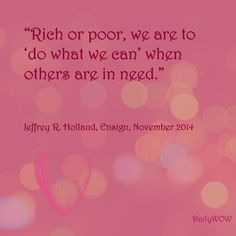 """""""Rich or poor, we are to 'do what we can' when others are in need."""" ~Jeffrey R. Holland"""