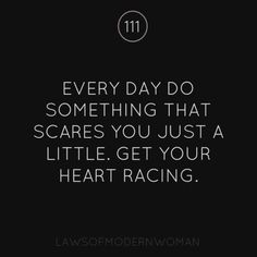 Every day do something that scares you just a little. Get your heart racing.