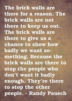"""The Last Lecture """"The brick walls are there for a reason. The brick walls are not there to keep us out; the brick walls are there to give us a chance to show how badly we want something. The brick walls are there to stop the people who don't want it badly enough. They are there to stop the other people!"""" -Randy Pausch ^**^"""