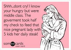 Funny Cry for Help Ecard: Shhh...dont cry! I know your hungry but were middle class. The goverment took half my check to feed that nice pregnant lady with 5 kids her daily steak!