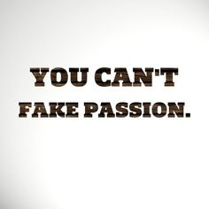 You can fake a lot of things but you can't fake passion. This I know for sure.