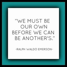 """""""We must be our own before we can be another's.' - Ralph Waldo Emerson"""
