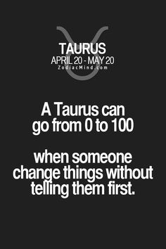 A Taurus can go from 0 to 100 when someone change things without telling them first