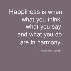 Happiness is when what you think, what you say and what you do are in harmony. Congruence
