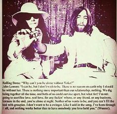 """""""Why can't you be alone without Yoko?""""  LENNON: I can be, but I don't wish to be. There is no reason on earth why I should be without her. There is nothing more important than our relationship, nothing. We dig being together all the time, and both of us could survive apart, but what for? I'm not going to sacrifice love, real love, for any fuckin' whore, or any friend, or any business, because in the end, you're alone at night. Neither of us want to be."""""""