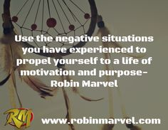 Use the negative situations you have experienced to propel yourself to a life of motivation and purpose-  Robin Marvel / www.robinmarvel.com