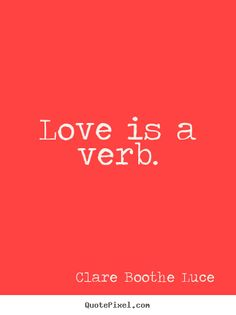 Love quote - Love is a verb. LOVE IS AN ACTION WORD. HAVE TAUGHT MY KIDS THIS SINCE THEY WERE SMALL, NOW TEACHING MY GRANDSONS