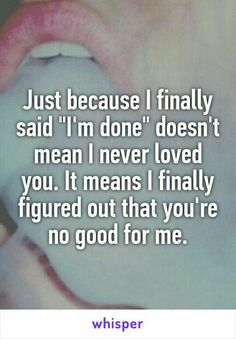 """Someone from Smithville, Tennessee, US posted a whisper, which reads """"Just because I finally said """"I'm done"""" doesn't mean I never loved you. It means I finally figured out that you're no good for me. Im Done Quotes, Bad Day Quotes, Well Said Quotes, Life Quotes, Best For Me Quotes, Whisper Quotes, Whisper App, I Love Reading, Romantic Love Quotes"""