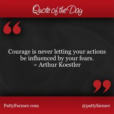 """""""Courage is never letting your actions be influenced by your fears."""" ~ Arthur Koestler"""