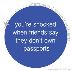 international student problems: you are shocked when friends say they don't own passports
