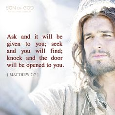 Matthew 7:7 Ask and it will be given to you; seek and you will find; knock and the door will be opened to you.
