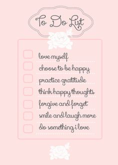 DAILY REMINDER {TO DO LIST} 1. Love myself 2. Choose to be happy 3. Practice gratitude 4. Think happy thoughts 5. Forgive and forget 6. Smile and laugh more 7. Do something I love