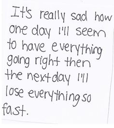 it's really sad how one day i'll seem to have everything going right then the next day i'll lose everything so fast