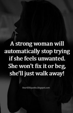 A strong woman will automatically stop trying if she feels unwanted.