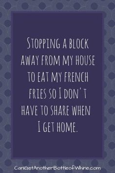 Stopping a block away from my house to eat my french fries so I don't have to share when I get home. bottleofwhine | funny | meme | parenting