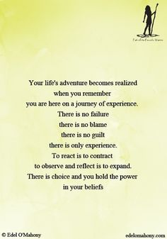 Your life's adventure becomes realized when you remember  you are here on a journey of experience.  There is no failure there is no blame there is no guilt there is only experience. To react is to contract  to observe and reflect is to expand. There is choice and you hold the power  in your beliefs © Edel O'Mahony