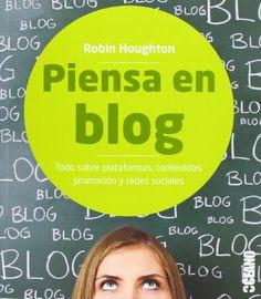 Piensa en blog : todo sobre plataformas, contenidos, promoción y redes sociales Robin Houghton ; [traducción de Agnès Felis Prósper]