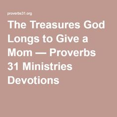 The Treasures God Longs to Give a Mom — Proverbs 31 Ministries Devotions