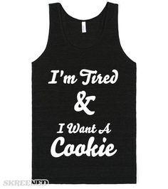 i'm tired and i want a cookie  Printed on Skreened Tank